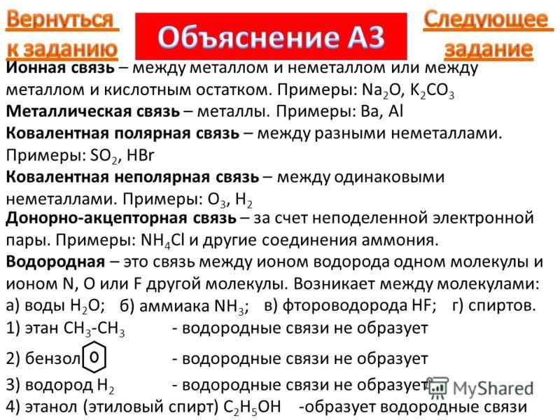Водородная – это связь между ионом водорода одном молекулы и ионом N, O или F другой молекулы. Возникает между молекулами: а) воды H 2 O; б) аммиака NH 3 ; в) фтороводорода HF;г) спиртов. 1) этан CH 3 -CH 3 - водородные связи не образует 2) бензол- в