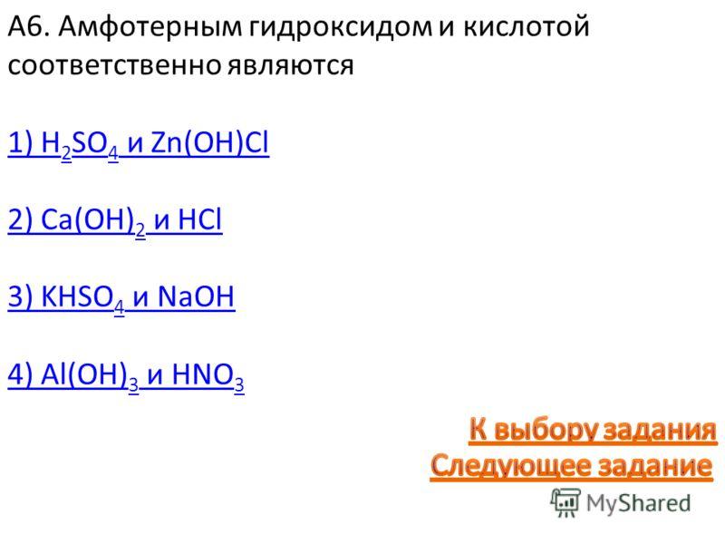 А6. Амфотерным гидроксидом и кислотой соответственно являются 1) H 2 SO 4 и Zn(OH)Cl 2) Ca(OH) 2 и HCl 3) KHSO 4 и NaOH 4) Al(OH) 3 и HNO 3