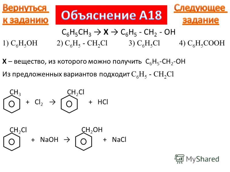 X – вещество, из которого можно получить C 6 H 5 -CH 2 -OH CH 3 + 1) C 6 H 5 OH 2) C 6 H 5 - CH 2 Cl 3) C 6 H 5 Cl 4) C 6 H 5 COOH C 6 H 5 CH 3 X C 6 H 5 - CH 2 - OH Из предложенных вариантов подходит C 6 H 5 - CH 2 Cl Cl 2 CH 2 Cl +HCl CH 2 Cl + NaO