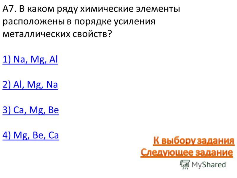 А7. В каком ряду химические элементы расположены в порядке усиления металлических свойств? 1) Na, Mg, Al 2) Al, Mg, Na 3) Cа, Mg, Be 4) Mg, Be, Cа