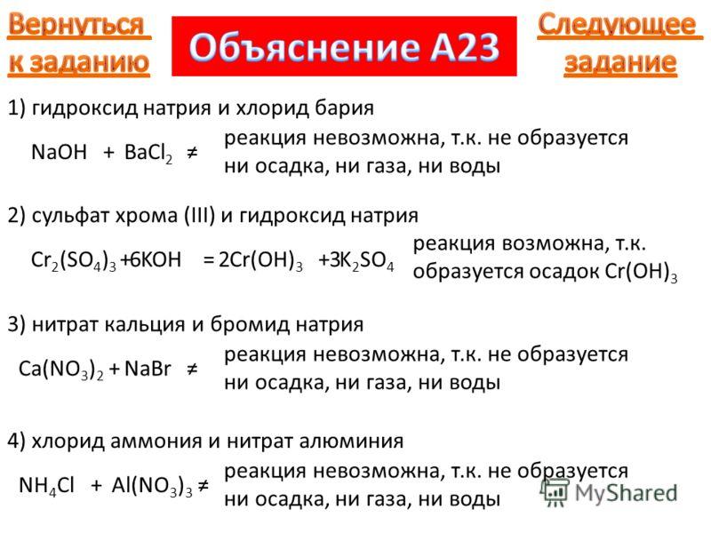 1) гидроксид натрия и хлорид бария NaOH+BaCl 2 реакция невозможна, т.к. не образуется ни осадка, ни газа, ни воды 2) сульфат хрома (III) и гидроксид натрия Cr 2 (SO 4 ) 3 +KOH=Cr(OH) 3 +K 2 SO 4 236 реакция возможна, т.к. образуется осадок Cr(OH) 3 3