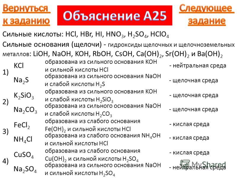 Сильные кислоты: HCl, HBr, HI, HNO 3, H 2 SO 4, HClO 4 Сильные основания (щелочи) - гидроксиды щелочных и щелочноземельных металлов : LiOH, NaOH, KOH, RbOH, CsOH, Ca(OH) 2, Sr(OH) 2 и Ba(OH) 2 1) KCl образована из сильного основания KOH и сильной кис