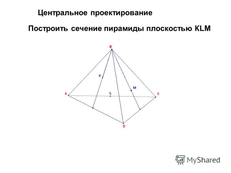 Построить сечение пирамиды плоскостью КLM Центральное проектирование