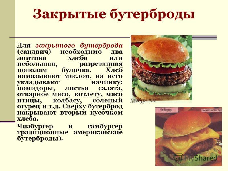 Закрытые бутерброды Для закрытого бутерброда (сандвич) необходимо два ломтика хлеба или небольшая, разрезанная пополам булочка. Хлеб намазывают маслом, на него укладывают начинку: помидоры, листья салата, отварное мясо, котлету, мясо птицы, колбасу,