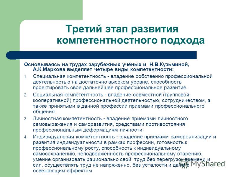 Третий этап развития компетентностного подхода Основываясь на трудах зарубежных учёных и Н.В.Кузьминой, А.К.Маркова выделяет четыре виды компетентности: 1. Специальная компетентность - владение собственно профессиональной деятельностью на достаточно
