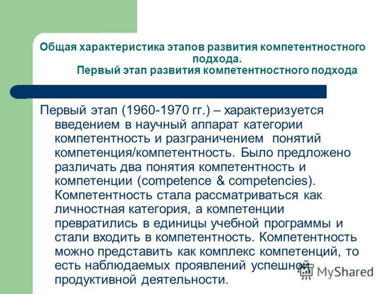 Общая характеристика этапов развития компетентностного подхода. Первый этап развития компетентностного подхода Первый этап (1960-1970 гг.) – характеризуется введением в научный аппарат категории компетентность и разграничением понятий компетенция/ком