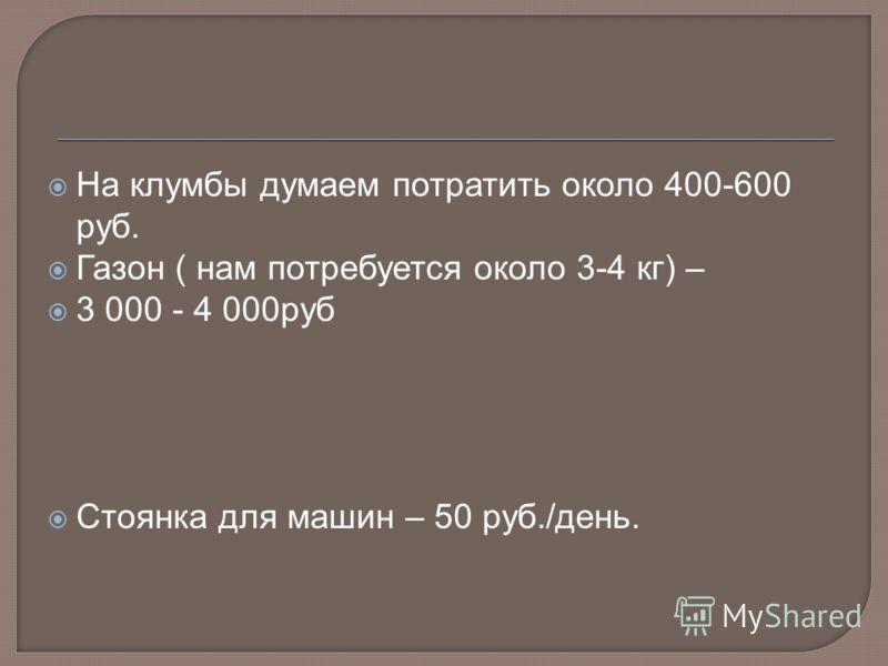 На клумбы думаем потратить около 400-600 руб. Газон ( нам потребуется около 3-4 кг) – 3 000 - 4 000руб Стоянка для машин – 50 руб./день.