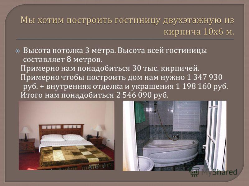 Высота потолка 3 метра. Высота всей гостиницы составляет 8 метров. Примерно нам понадобиться 30 тыс. кирпичей. Примерно чтобы построить дом нам нужно 1 347 930 руб. + внутренняя отделка и украшения 1 198 160 руб. Итого нам понадобиться 2 546 090 руб.