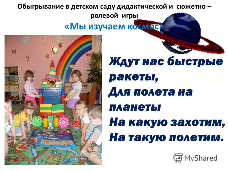 Обыгрывание в детском саду дидактической и сюжетно – ролевой игры «Мы изучаем космос» Ждут нас быстрые ракеты, Для полета на планеты На какую захотим, На такую полетим.