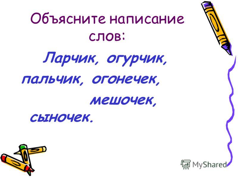 Объясните написание слов: Ларчик, огурчик, пальчик, огонечек, мешочек, сыночек.