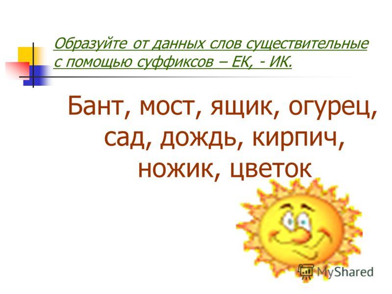 Образуйте от данных слов существительные с помощью суффиксов – ЕК, - ИК. Бант, мост, ящик, огурец, сад, дождь, кирпич, ножик, цветок