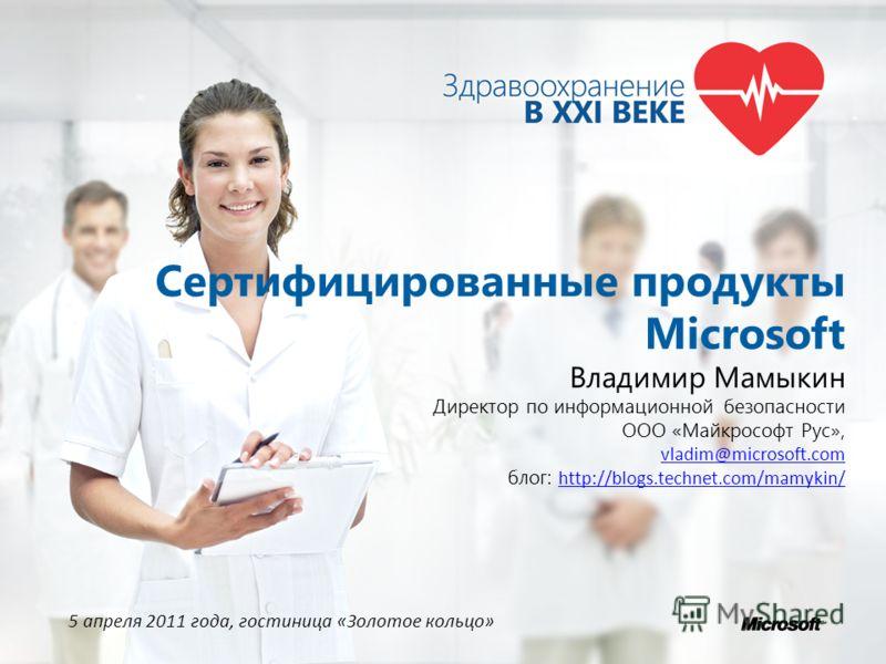 Сертифицированные продукты Microsoft Владимир Мамыкин Директор по информационной безопасности ООО «Майкрософт Рус», vladim@microsoft.com блог: http://blogs.technet.com/mamykin/ http://blogs.technet.com/mamykin/ 5 апреля 2011 года, гостиница «Золотое
