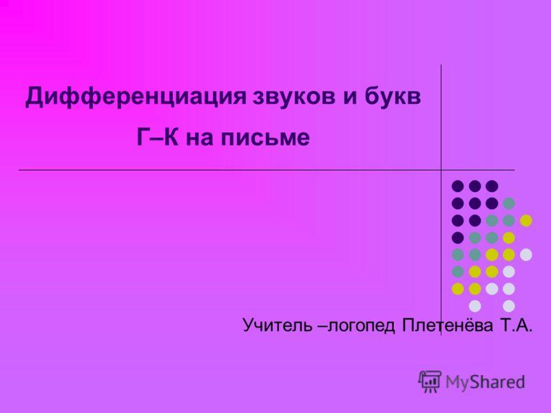 Дифференциация звуков и букв Г–К на письме Учитель –логопед Плетенёва Т.А.