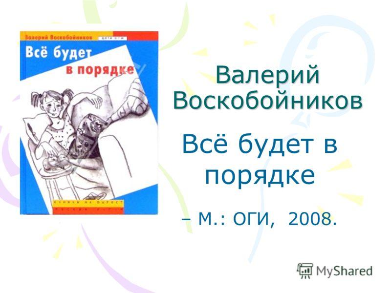 Валерий Воскобойников Всё будет в порядке – М.: ОГИ, 2008.