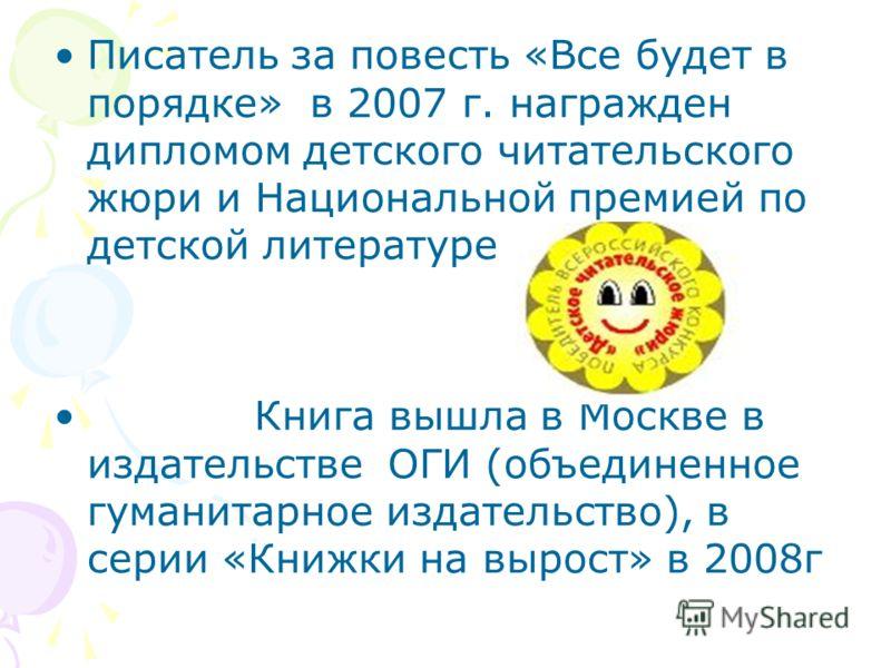 Писатель за повесть «Все будет в порядке» в 2007 г. награжден дипломом детского читательского жюри и Национальной премией по детской литературе Книга вышла в Москве в издательстве ОГИ (объединенное гуманитарное издательство), в серии «Книжки на вырос