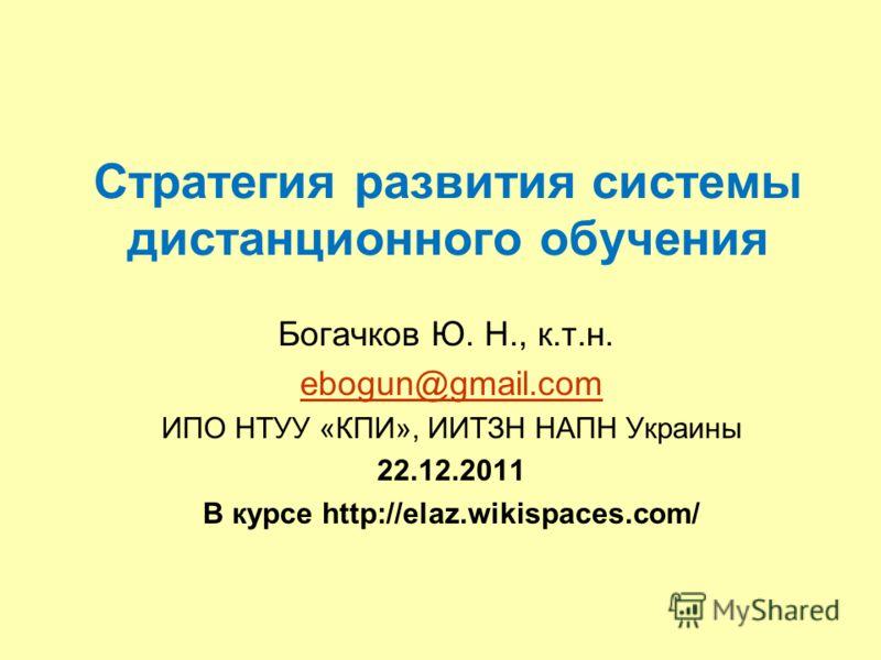 Стратегия развития системы дистанционного обучения Богачков Ю. Н., к.т.н. ebogun@gmail.com ИПО НТУУ «КПИ», ИИТЗН НАПН Украины 22.12.2011 В курсе http://elaz.wikispaces.com/