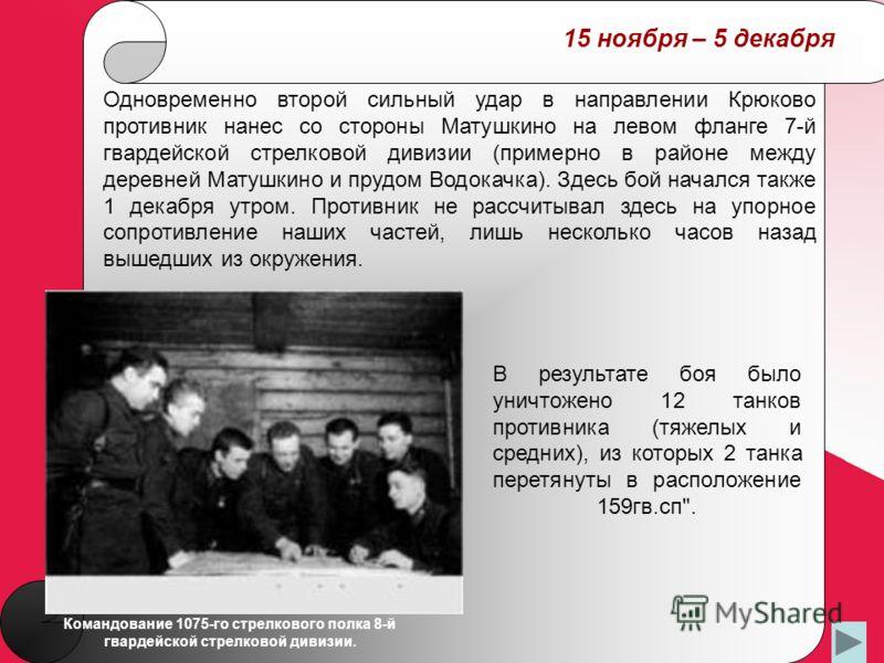 15 ноября – 5 декабря Одновременно второй сильный удар в направлении Крюково противник нанес со стороны Матушкино на левом фланге 7-й гвардейской стрелковой дивизии (примерно в районе между деревней Матушкино и прудом Водокачка). Здесь бой начался та