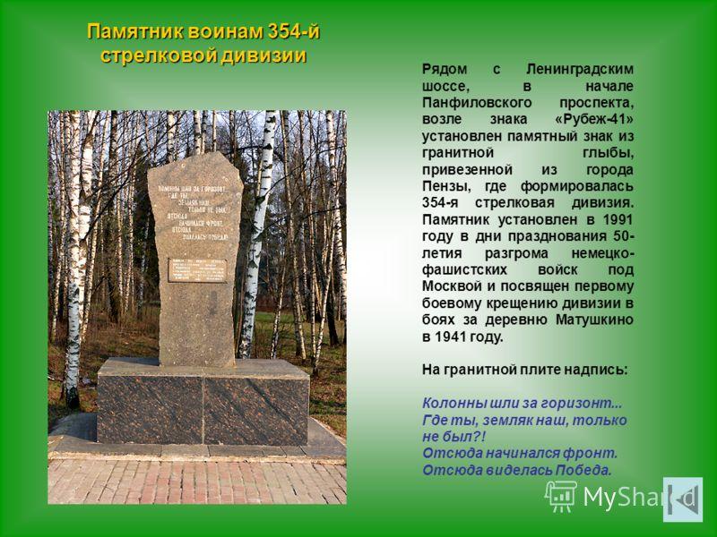 Памятник воинам 354-й стрелковой дивизии Рядом с Ленинградским шоссе, в начале Панфиловского проспекта, возле знака «Рубеж-41» установлен памятный знак из гранитной глыбы, привезенной из города Пензы, где формировалась 354-я стрелковая дивизия. Памят