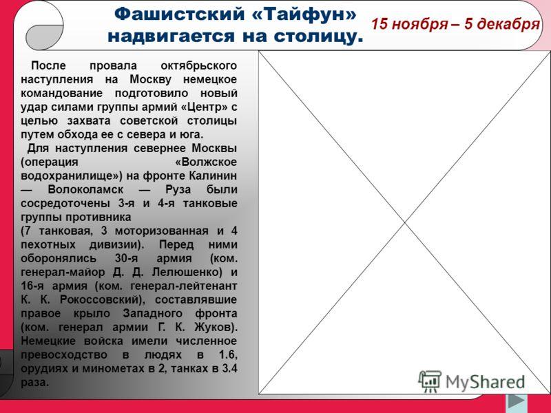 15 ноября – 5 декабря После провала октябрьского наступления на Москву немецкое командование подготовило новый удар силами группы армий «Центр» с целью захвата советской столицы путем обхода ее с севера и юга. Для наступления севернее Москвы (операци