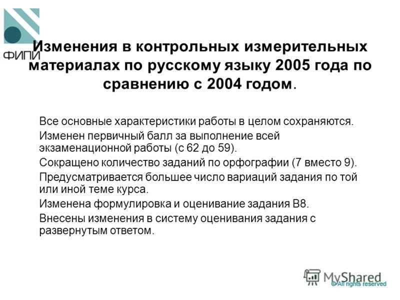 Изменения в контрольных измерительных материалах по русскому языку 2005 года по сравнению с 2004 годом. Все основные характеристики работы в целом сохраняются. Изменен первичный балл за выполнение всей экзаменационной работы (с 62 до 59). Сокращено к