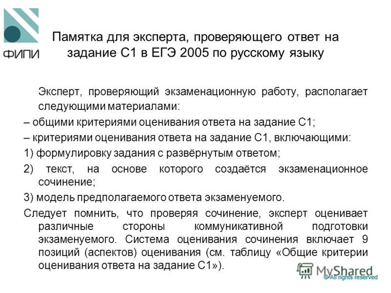 Памятка для эксперта, проверяющего ответ на задание С1 в ЕГЭ 2005 по русскому языку Эксперт, проверяющий экзаменационную работу, располагает следующими материалами: – общими критериями оценивания ответа на задание С1; – критериями оценивания ответа н