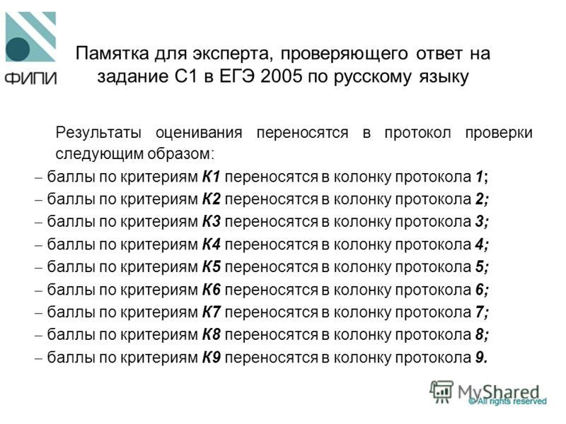 Памятка для эксперта, проверяющего ответ на задание С1 в ЕГЭ 2005 по русскому языку Результаты оценивания переносятся в протокол проверки следующим образом: баллы по критериям К1 переносятся в колонку протокола 1; баллы по критериям К2 переносятся в
