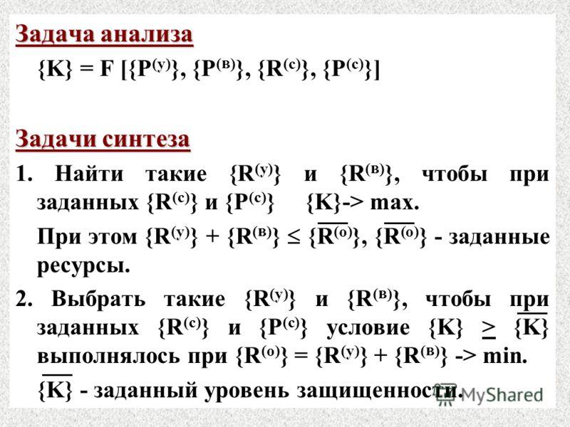 Задача анализа {K} = F [{P (y) }, {P ( в ) }, {R (с) }, {P (c) }] Задачи синтеза 1. Найти такие {R (y) } и {R ( в ) }, чтобы при заданных {R (с) } и {P (с) } {K}-> max. При этом {R (y) } + {R ( в ) } {R (o) }, {R (o) } - заданные ресурсы. 2. Выбрать