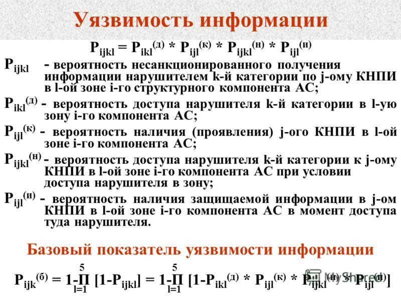 Уязвимость информации P ijkl = P ikl (д) * P ijl (к) * P ijkl (н) * P ijl (и) P ijkl - вероятность несанкционированного получения информации нарушителем k-й категории по j-ому КНПИ в l-ой зоне i-го структурного компонента АС; P ikl (д) - вероятность
