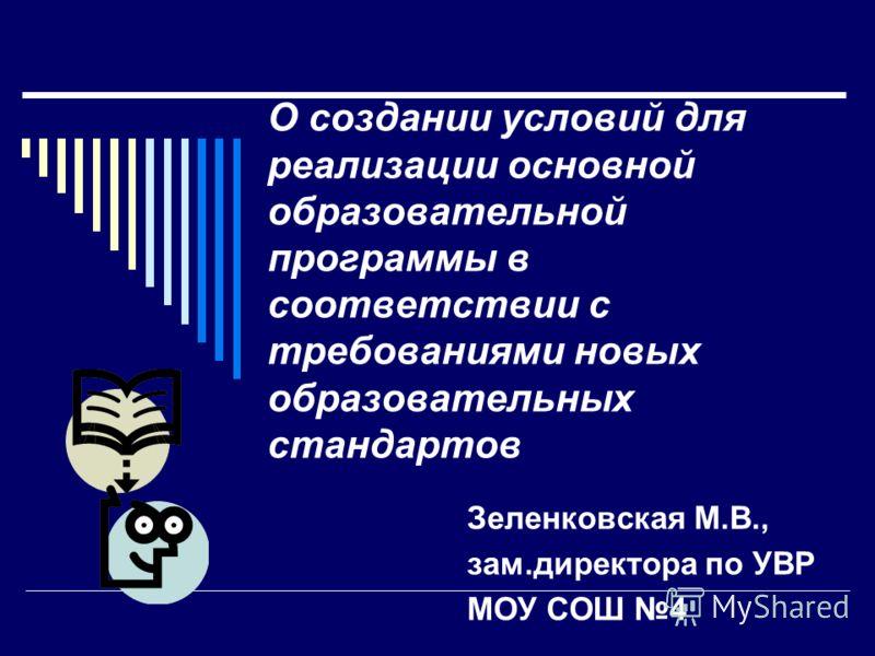 О создании условий для реализации основной образовательной программы в соответствии с требованиями новых образовательных стандартов Зеленковская М.В., зам.директора по УВР МОУ СОШ 4
