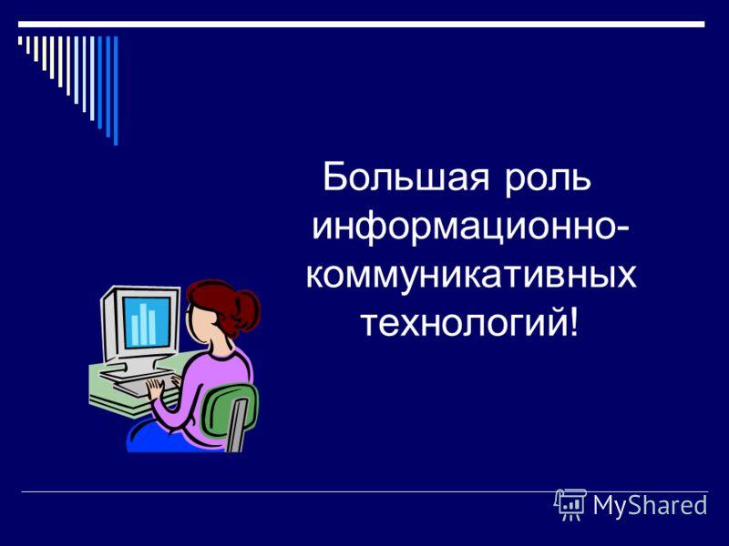Большая роль информационно- коммуникативных технологий!