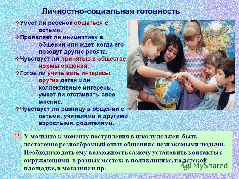 Умеет ли ребенок общаться с детьми. Проявляет ли инициативу в общении или ждет, когда его позовут другие ребята. Чувствует ли принятые в обществе нормы общения, Готов ли учитывать интересы других детей или коллективные интересы, умеет ли отстаивать с