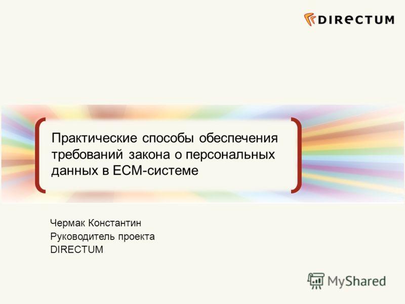 Сфокусированные на бизнес-задачах ECM-решения Практические способы обеспечения требований закона о персональных данных в ECM-системе Чермак Константин Руководитель проекта DIRECTUM