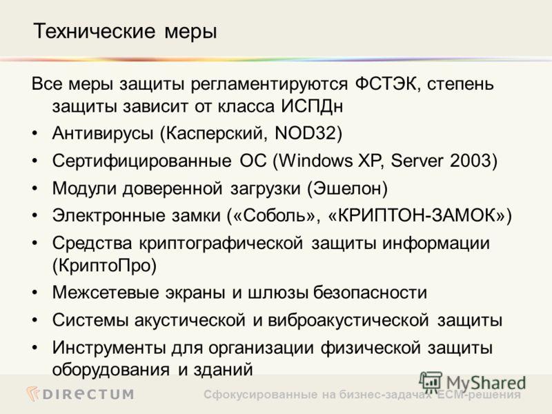 Сфокусированные на бизнес-задачах ECM-решения Все меры защиты регламентируются ФСТЭК, степень защиты зависит от класса ИСПДн Антивирусы (Касперский, NOD32) Сертифицированные ОС (Windows XP, Server 2003) Модули доверенной загрузки (Эшелон) Электронные