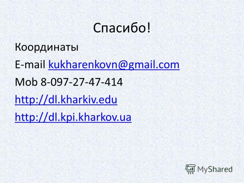 Спасибо! Координаты E-mail kukharenkovn@gmail.comkukharenkovn@gmail.com Mob 8-097-27-47-414 http://dl.kharkiv.edu http://dl.kpi.kharkov.ua