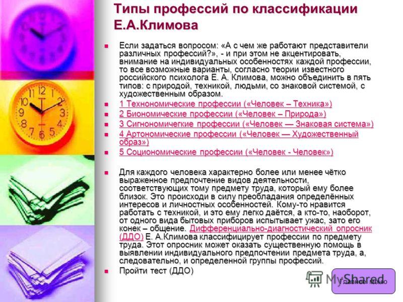 Типы профессий по классификации Е.А.Климова Если задаться вопросом: «А с чем же работают представители различных профессий?», - и при этом не акцентировать, внимание на индивидуальных особенностях каждой профессии, то все возможные варианты, согласно
