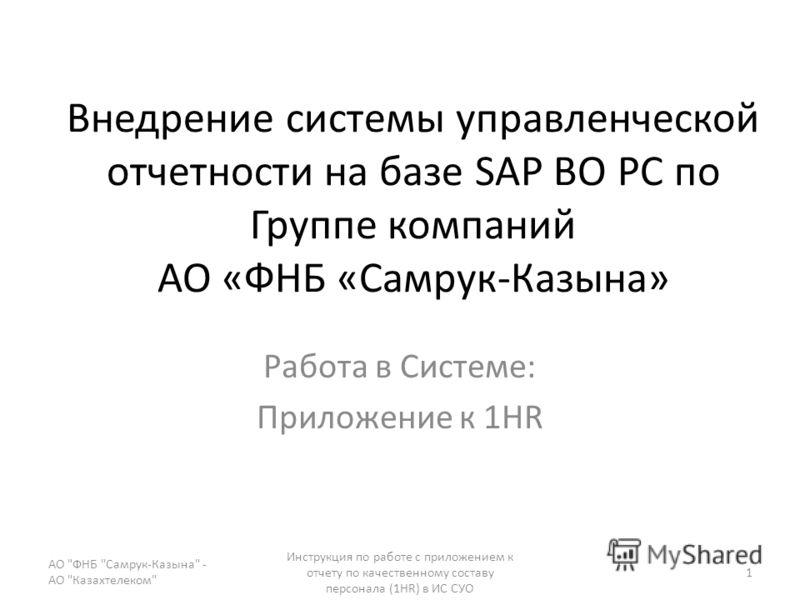 Внедрение системы управленческой отчетности на базе SAP BO PC по Группе компаний АО «ФНБ «Самрук-Казына» Работа в Системе: Приложение к 1HR АО