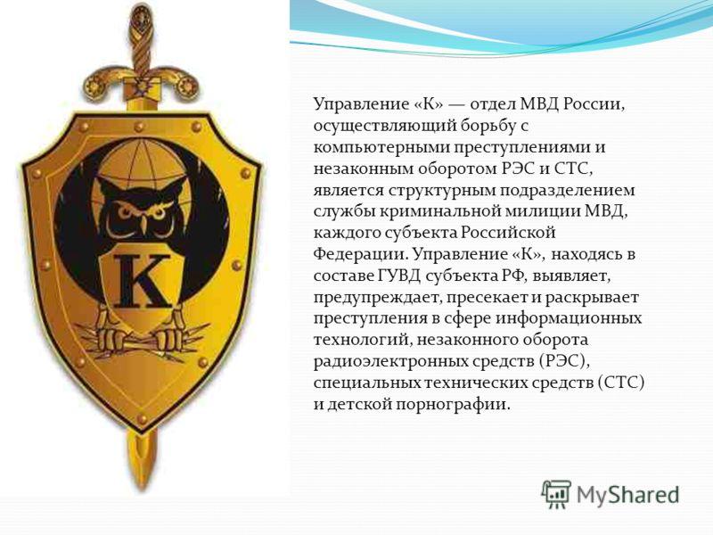 Управление «К» отдел МВД России, осуществляющий борьбу с компьютерными преступлениями и незаконным оборотом РЭС и СТС, является структурным подразделением службы криминальной милиции МВД, каждого субъекта Российской Федерации. Управление «К», находяс