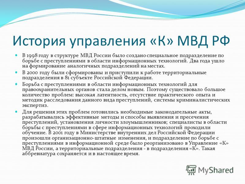 История управления «К» МВД РФ В 1998 году в структуре МВД России было создано специальное подразделение по борьбе с преступлениями в области информационных технологий. Два года ушло на формирование аналогичных подразделений на местах. В 2000 году был