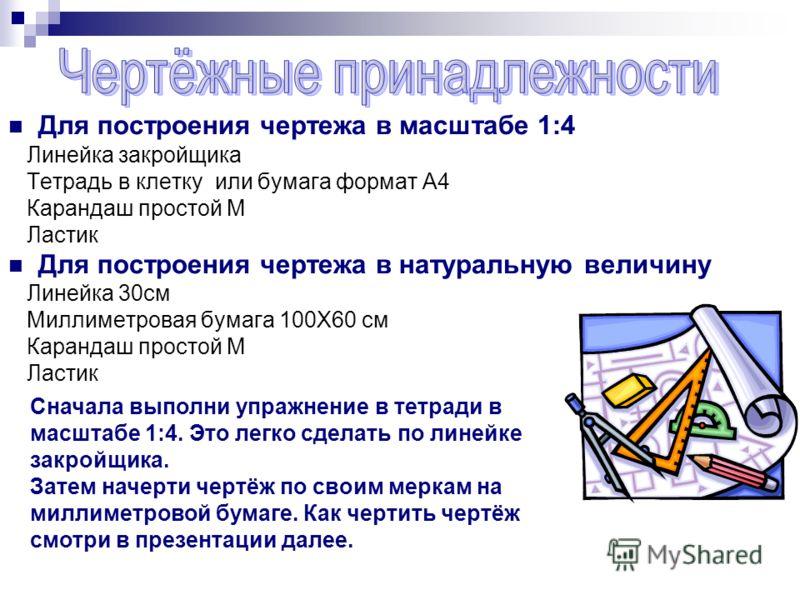 Для построения чертежа в масштабе 1:4 Линейка закройщика Тетрадь в клетку или бумага формат А4 Карандаш простой М Ластик Для построения чертежа в натуральную величину Линейка 30см Миллиметровая бумага 100Х60 см Карандаш простой М Ластик Сначала выпол