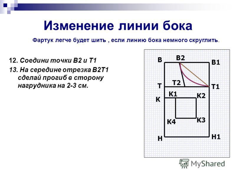 Изменение линии бока 12. Соедини точки В2 и Т1 13. На середине отрезка В2Т1 сделай прогиб в сторону нагрудника на 2-3 см. В В1 Н Н1 T Т1 В2 Т2 К К1 К2 К3 К4 Фартук легче будет шить, если линию бока немного скруглить.