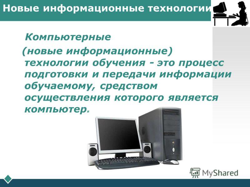 LOGO Новые информационные технологии Компьютерные (новые информационные) технологии обучения - это процесс подготовки и передачи информации обучаемому, средством осуществления которого является компьютер.