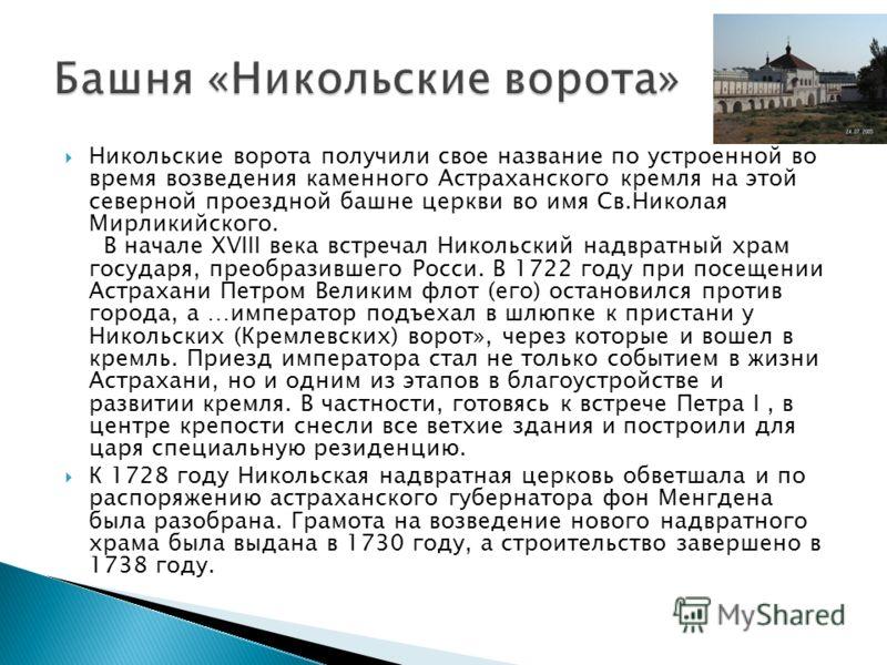 Никольские ворота получили свое название по устроенной во время возведения каменного Астраханского кремля на этой северной проездной башне церкви во имя Св.Николая Мирликийского. В начале XVIII века встречал Никольский надвратный храм государя, преоб