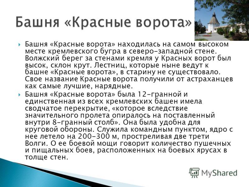 Башня «Красные ворота» находилась на самом высоком месте кремлевского бугра в северо-западной стене. Волжский берег за стенами кремля у Красных ворот был высок, склон крут. Лестниц, которые ныне ведут к башне «Красные ворота», в старину не существова