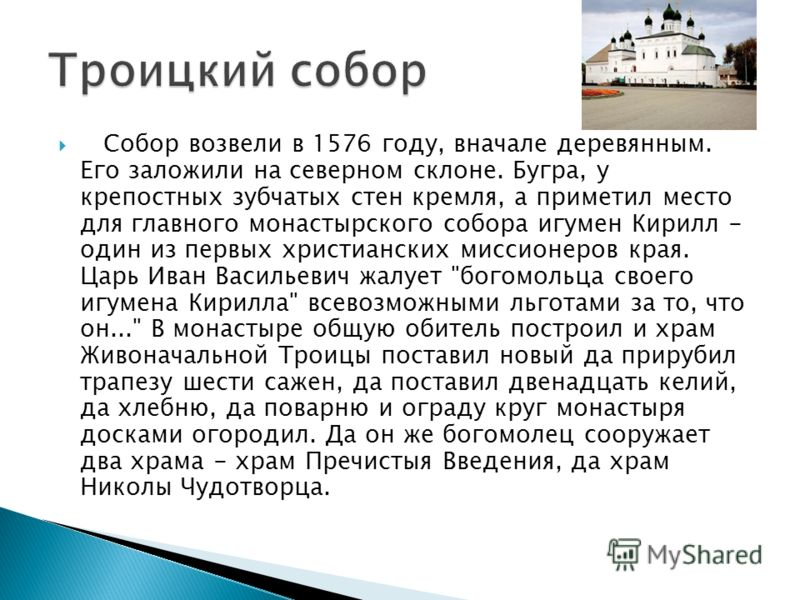 Собор возвели в 1576 году, вначале деревянным. Его заложили на северном склоне. Бугра, у крепостных зубчатых стен кремля, а приметил место для главного монастырского собора игумен Кирилл - один из первых христианских миссионеров края. Царь Иван Васил