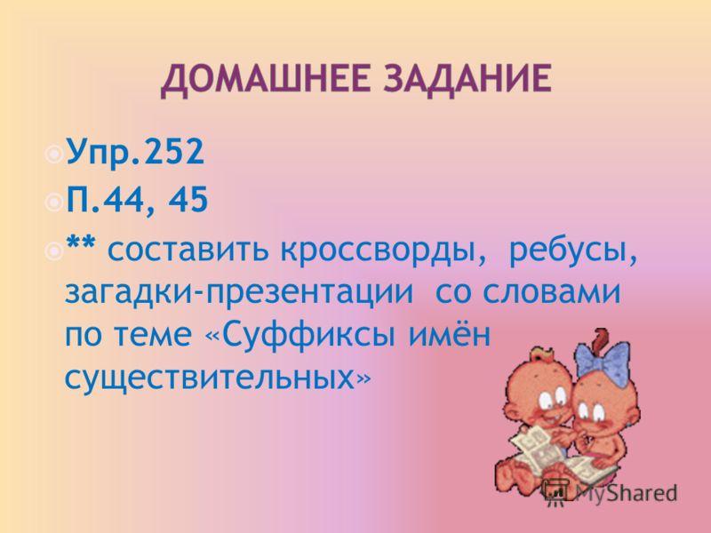 Упр.252 П.44, 45 ** составить кроссворды, ребусы, загадки-презентации со словами по теме «Суффиксы имён существительных»