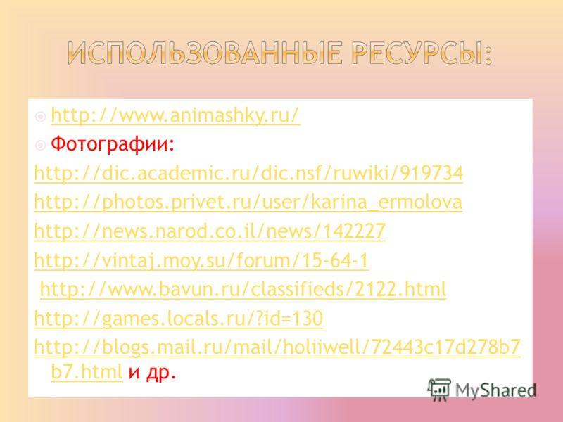 http://www.animashky.ru/ Фотографии: http://dic.academic.ru/dic.nsf/ruwiki/919734 http://photos.privet.ru/user/karina_ermolova http://news.narod.co.il/news/142227 http://vintaj.moy.su/forum/15-64-1 http://www.bavun.ru/classifieds/2122.html http://gam