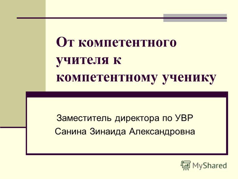 От компетентного учителя к компетентному ученику Заместитель директора по УВР Санина Зинаида Александровна