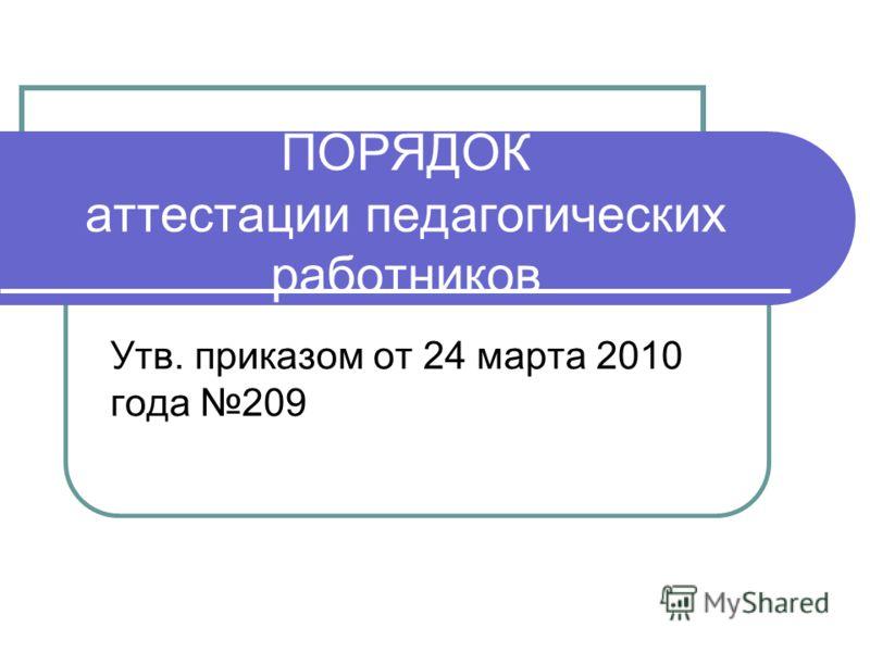 ПОРЯДОК аттестации педагогических работников Утв. приказом от 24 марта 2010 года 209