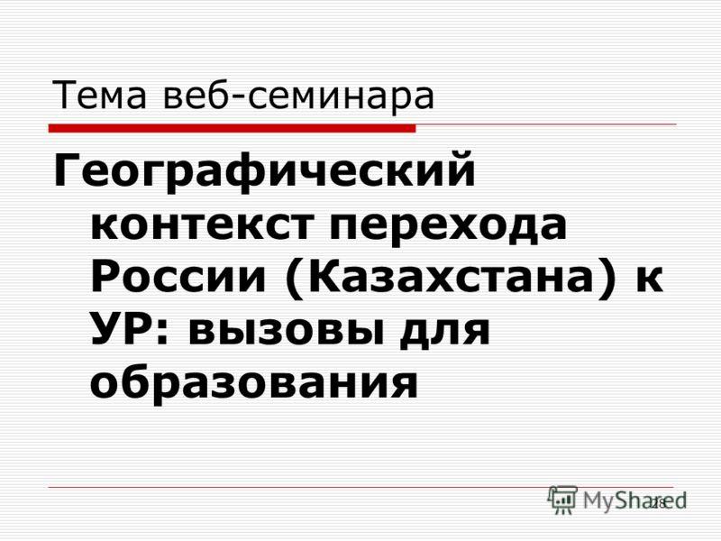 Тема веб-семинара Географический контекст перехода России (Казахстана) к УР: вызовы для образования 28