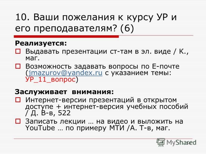 10. Ваши пожелания к курсу УР и его преподавателям? (6) Реализуется: Выдавать презентации ст-там в эл. виде / К., маг. Возможность задавать вопросы по Е-почте (jmazurov@yandex.ru с указанием темы: УР_11_вопрос)jmazurov@yandex.ru Заслуживает внимания: